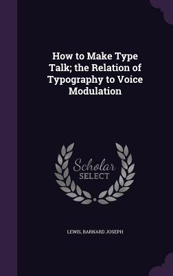 How to Make Type Talk; The Relation of Typography to Voice Modulation - Joseph, Lewis Barnard