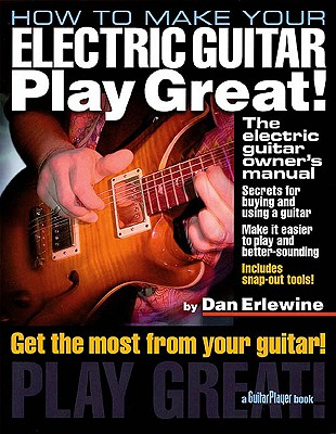 How to Make Your Electric Guitar Play Great: The Electric Guitar Owner's Manual - Erlewine, Dan