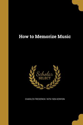 How to Memorize Music - Kenyon, Charles Frederick 1879-1926