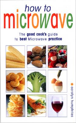 How to Microwave: The Good Cook's Guide to Best Microwave Practive - Humphries, Carolyn