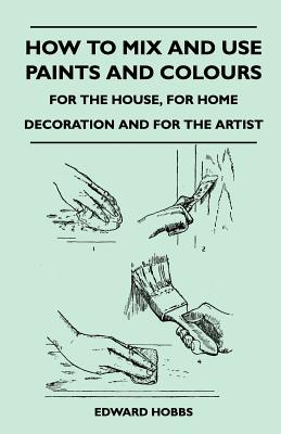 How to Mix and Use Paints and Colours - For the House, for Home Decoration and for the Artist - Hobbs, Edward