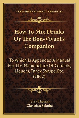 How to Mix Drinks or the Bon-Vivant's Companion: To Which Is Appended a Manual for the Manufacture of Cordials, Liquors, Fancy Syrups, Etc. (1862) - Thomas, Jerry, Dr., and Schultz, Christian