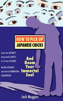 How to Pick Up Japanese Chicks and Doom Your Immortal Soul - Muggins, Josh