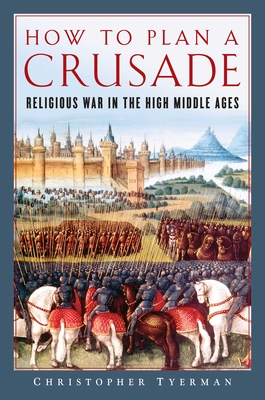 How to Plan a Crusade: Religious War in the High Middle Ages - Tyerman, Christopher