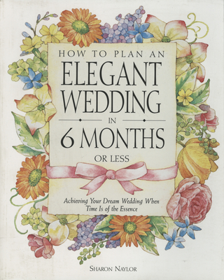 How to Plan an Elegant Wedding in 6 Months or Less: Achieving Your Dream Wedding When Time Is of the Essence - Naylor, Sharon