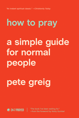How to Pray: A Simple Guide for Normal People - Greig, Pete