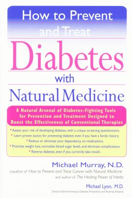 How to Prevent and Treat Diabetes with Natural Medicine: A Natural Arsenal of Diabetes-Fighting Tools for Prevention and Treatment Designed to Boost the Effectiveness of Conventional Therapies - Murray, Michael, and Lyons, Michael
