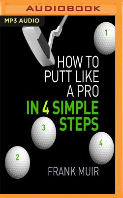 How to Putt Like a Pro in 4 Simple Steps - Muir, Frank, and McArdle, Nick (Read by)