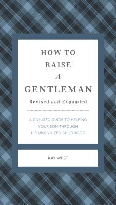 How to Raise a Gentleman Revised and Expanded: A Civilized Guide to Helping Your Son Through His Uncivilized Childhood - West, Kay