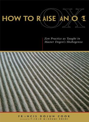 How to Raise an Ox: Zen Practice as Taught in Master Dogen's Shobogenzo - Dogen, Eihei, and Cook, Francis Dojun, and Maezumi, Taizan (Foreword by)