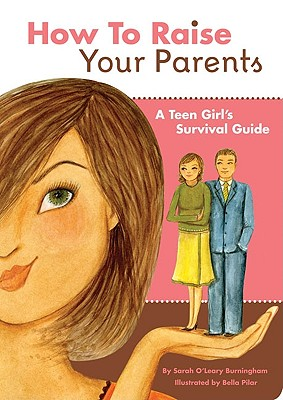 How to Raise Your Parents: A Teen Girl's Survival Guide - Burningham, Sarah O'Leary, and Pilar, Bella (Illustrator)
