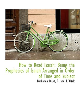 How to Read Isaiah: Being the Prophecies of Isaiah Arranged in Order of Time and Subject - Blake, Buchanan, and T and T Clark, And T Clark (Creator)