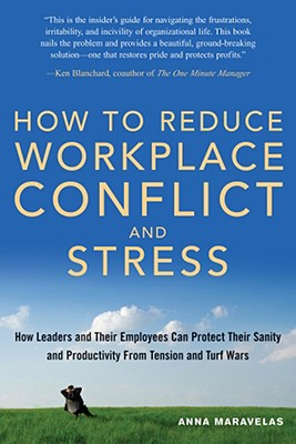 How to Reduce Workplace Conflict and Stress: How Leaders and Their Employees Can Protect Their Sanity and Productivity from Tension and Turf Wars - Maravelas, Anna