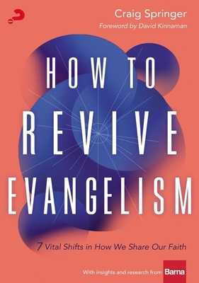 How to Revive Evangelism: 7 Vital Shifts in How We Share Our Faith - Springer, Craig, and Kinnaman, David (Foreword by)