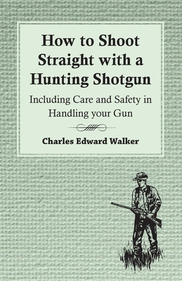 How to Shoot Straight with a Hunting Shotgun - Including Care and Safety in Handling Your Gun - Walker, Charles Edward