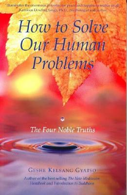 How to Solve Our Human Problems: The Four Noble Truths - Gyatso, Geshe Kelsang, Venerable