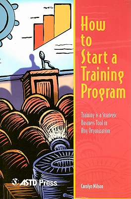 How to Start a Training Program: Training Is a Strategic Business Tool in Any Organization - Nilson, Carolyn, Phd, Ed.D
