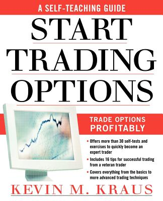 How to Start Trading Options: A Self-Teaching Guide for Trading Options Profitably - Kraus, Kevin