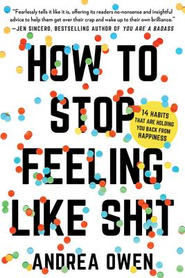 How to Stop Feeling Like Sh*t: 14 Habits that Are Holding You Back from Happiness - Owen, Andrea
