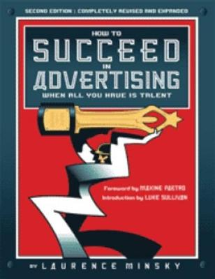 How to Succeed in Advertising When All You Have Is Talent - Minsky, Laurence, and Paetro, Maxine (Foreword by), and Sullivan, Luke (Introduction by)