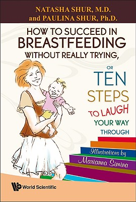 How to Succeed in Breastfeeding Without Trying, or Ten Steps to Laugh Your Way Through - Shur, Natasha