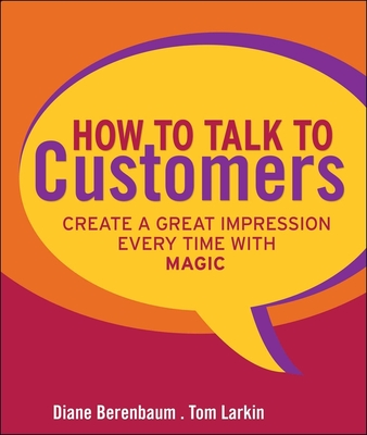 How to Talk to Customers: Create a Great Impression Every Time with Magic - Berenbaum, Diane, and Larkin, Tom