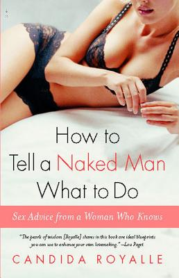 How to Tell a Naked Man What to Do: Sex Advice from a Woman Who Knows - Royalle, Candida