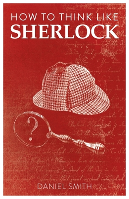 How to Think Like Sherlock: Improve Your Powers of Observation, Memory and Deduction - Smith, Daniel