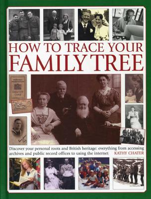 How to Trace Your Family Tree: Discover and Record Your Personal Roots and Heritage: Everything from Accessing Archives and Public Record Offices to Using the Internet - Chater, Kathy
