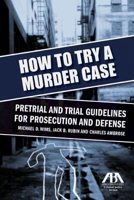How to Try a Murder Case: Pretrial and Trial Guidelines for Prosecution and Defense - Wims, Michael D