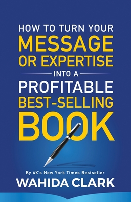 How To Turn Your Message or Expertise Into A Profitable Best-Selling Book - Clark, Wahida