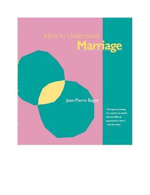 How to Understand Marriage - Bagot, Jean-Pierre