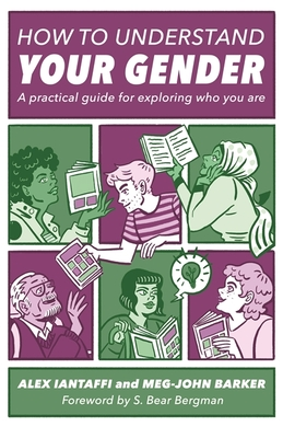 How to Understand Your Gender: A Practical Guide for Exploring Who You are - Iantaffi, Alex, and Barker, Meg-John