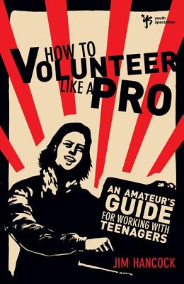 How to Volunteer Like a Pro: An Amateur S Guide for Working with Teenagers - Hancock, Jim, Mr.