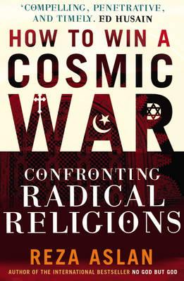 How to Win a Cosmic War: Confronting Radical Religion - Aslan, Reza