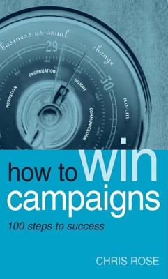How to Win Campaigns: 100 Steps to Success - Rose, Chris