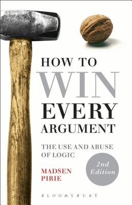 How to Win Every Argument: The Use and Abuse of Logic - Pirie, Madsen