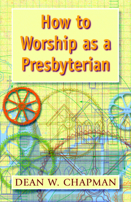 How to Worship as a Presbyterian - Chapman, Dean W