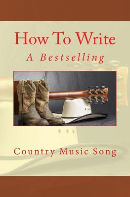 How to Write a Bestselling Country Music Song - Roberts, Nate, and Hallagan, Bowman