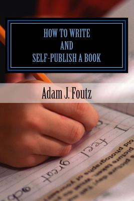 How to Write and Self-Publish a Book: Minimizing Costs While Increasing Profit - Foutz, Adam J, and Foutz, Sarah J (Editor)
