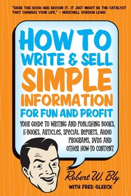 How to Write and Sell Simple Information for Fun and Profit: Your Guide to Writing and Publishing Books, E-Books, Articles, Special Reports, Audio Programs, Dvds, and Other How-To Content - Bly, Robert W, and Gleeck, Fred