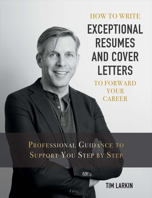 How to Write Exceptional Resumes and Cover Letters to Forward Your Career, Volume 1: Professional Guidance to Support You Step by Step - Larkin, Tim