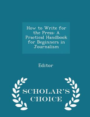 How to Write for the Press: A Practical Handbook for Beginners in Journalism - Scholar's Choice Edition - Editor
