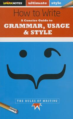 How to Write: Grammar, Usage & Style (Sparknotes Ultimate Style) - Chastain, Emma, and Sparknotes Editors