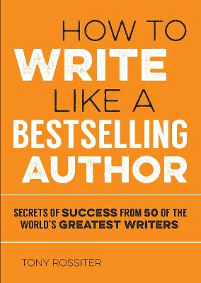 How to Write Like a Bestselling Author: Secrets of Success from 50 of the World's Greatest Writers - Rossiter, Tony
