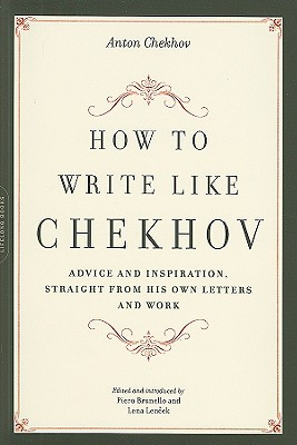 How to Write Like Chekhov: Advice and Inspiration, Straight from His Own Letters and Work - Chekhov, Anton Pavlovich