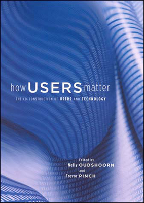 How Users Matter: The Co-Construction of Users and Technology - Oudshoorn, Nelly (Editor)