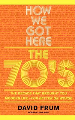 How We Got Here: The 70s the Decade That Brought You Modern Life -- For Better or Worse - Frum, David