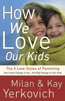 How We Love Our Kids: The Five Love Styles of Parenting - Yerkovich, Kay, and Yerkovich, Milan