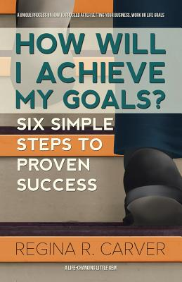 How Will I Achieve My Goals?: Six Simple Steps to Proven Success - Carver, Regina R